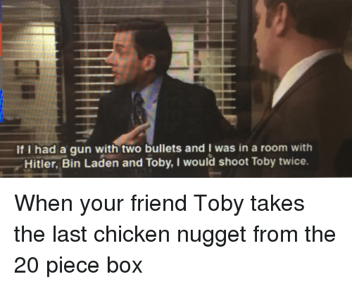 Shoot Toby Twice: If I had a gun with two bullets and was in a room with  Hitler, Bin Laden and Toby, I would shoot Toby twice.