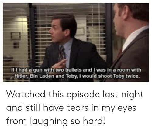 Shoot Toby Twice: -If I had a gun with two bullets and was in a room with  Hitler, Bin Laden and Toby. I would shoot Toby twice. Watched this episode last night and still have tears in my eyes from laughing so hard!