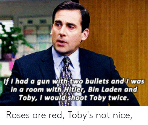 Shoot Toby Twice: If I had a gun with two bullets andi was  In a room with Hitler, Bin Laden and  Toby, I would shoot Toby twice Roses are red, Toby's not nice,