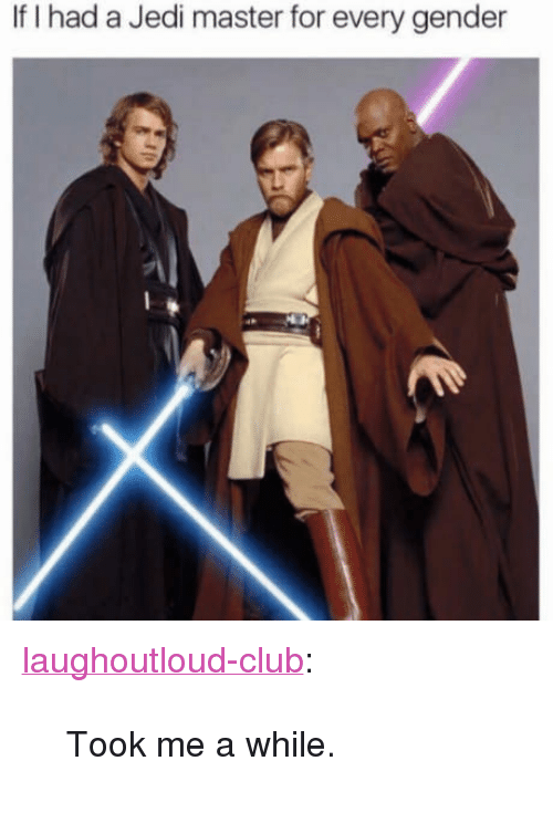 """Every Gender: If I had a Jedi master for every gender <p><a href=""""http://laughoutloud-club.tumblr.com/post/169309958490/took-me-a-while"""" class=""""tumblr_blog"""">laughoutloud-club</a>:</p>  <blockquote><p>Took me a while.</p></blockquote>"""