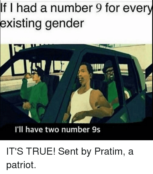 Number 9: If I had a number 9 for every  existing gender  I'll have two number 9s IT'S TRUE!  Sent by Pratim, a patriot.