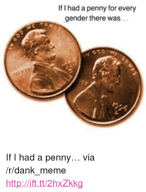 """Every Gender: If I had a penny for every  gender there  was.. <p>If I had a penny&hellip; via /r/dank_meme <a href=""""http://ift.tt/2hxZkkg"""">http://ift.tt/2hxZkkg</a></p>"""