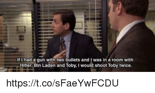 I Would Shoot Toby Twice: If I had a qun with two bullets and I was in a room with  Hitler, Bin Laden and Toby, I would shoot Toby twice. https://t.co/sFaeYwFCDU