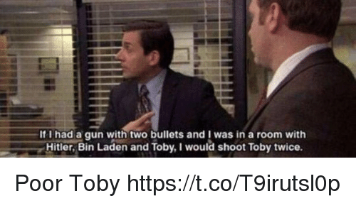 I Would Shoot Toby Twice: If I had a qun with two bullets and I was in a room with  Hitler, Bin Laden and Toby, I would shoot Toby twice. Poor Toby https://t.co/T9irutsl0p