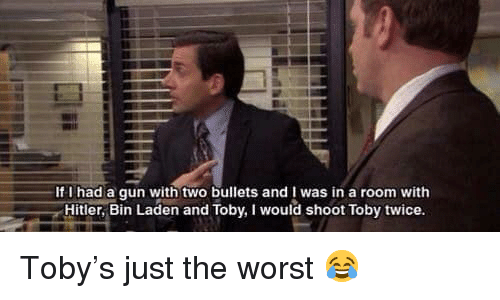 Shoot Toby Twice: If I had a qun with two bullets and I was in a room with  Hitler, Bin Laden and Toby, I would shoot Toby twice