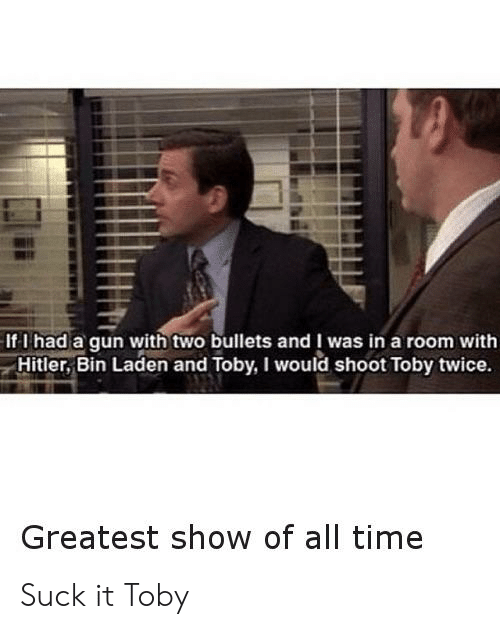 Shoot Toby Twice: If I had a qun with two bullets and I was in a room with  Hitler, Bin Laden and Toby, I would shoot Toby twice.  Greatest show of all time Suck it Toby