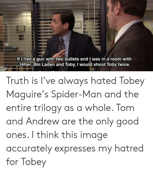 Shoot Toby Twice: If I had a qun with two bullets and I was in a room with  Hitler, Bin Laden and Toby, I would shoot Toby twice Truth is I've always hated Tobey Maguire's Spider-Man and the entire trilogy as a whole. Tom and Andrew are the only good ones. I think this image accurately expresses my hatred for Tobey