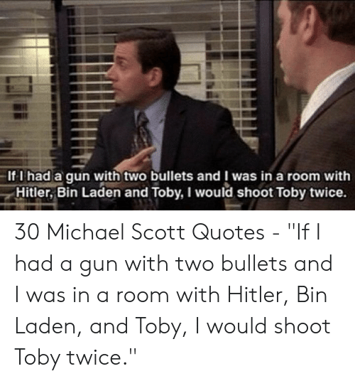 """Shoot Toby Twice: -If I had a qun with two bullets and I was in a room with  γ Hitler, Bin Laden and Toby, I would shoot Toby twice. 30 Michael Scott Quotes - """"If I had a gun with two bullets and I was in a room with Hitler, Bin Laden, and Toby, I would shoot Toby twice."""""""