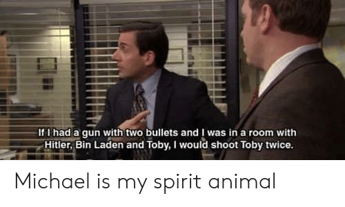 Shoot Toby Twice: If I had a qun with two bullets andI was in a room with  Hitler, Bin Laden and Toby,I would shoot Toby twice Michael is my spirit animal
