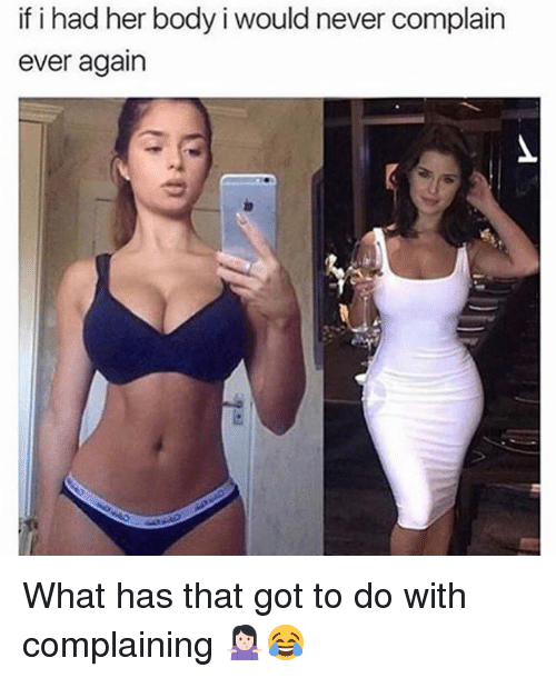 Complainer: if i had her body i would never complain  ever again What has that got to do with complaining 🤷🏻♀️😂