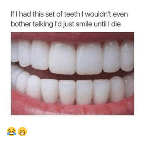 L Dies: If I had this set of teeth I wouldn't even  bother talking l'd just smile until l die 😂😁