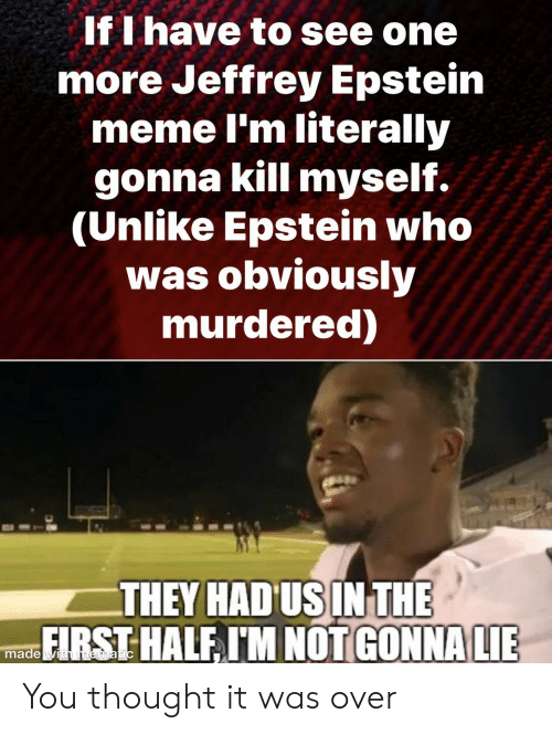 Murdered: If I have to see one  more Jeffrey Epstein  meme I'm literally  gonna kill myself.  (Unlike Epstein who  was obviously  murdered)  THEY HAD US IN THE  FIRST HALF I'M NOT GONNA LIE  made with mematic You thought it was over