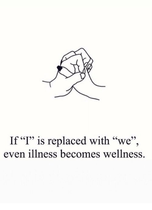 """Wellness: If """"I"""" is replaced with """"we"""",  even illness becomes wellness."""