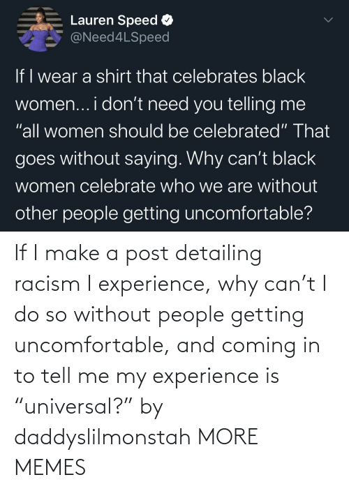 "Racism: If I make a post detailing racism I experience, why can't I do so without people getting uncomfortable, and coming in to tell me my experience is ""universal?"" by daddyslilmonstah MORE MEMES"