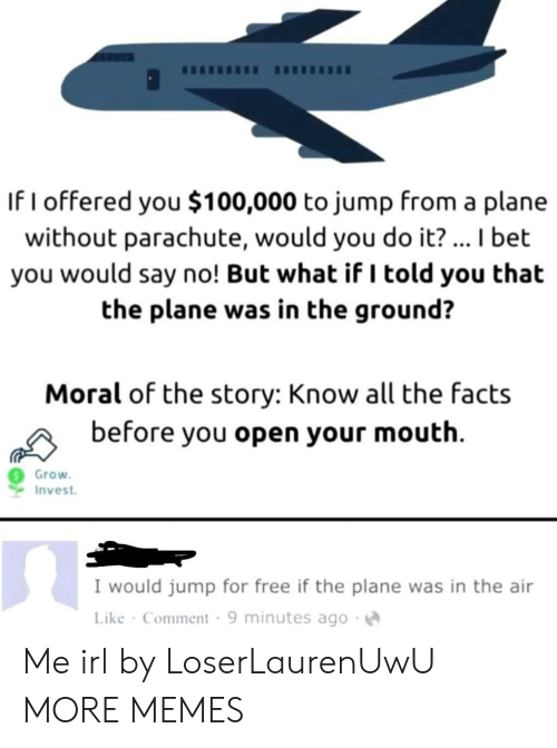 Dank, Facts, and I Bet: If I offered you $100,000 to jump from a plane  without parachute, would you do it? ... I bet  you would say no! But what if I told you that  the plane was in the ground?  Moral of the story: Know all the facts  before you open your mouth  Grow  Invest  I would jump for free if the plane was in the air  Like Comment 9 minutes ago Me irl by LoserLaurenUwU MORE MEMES