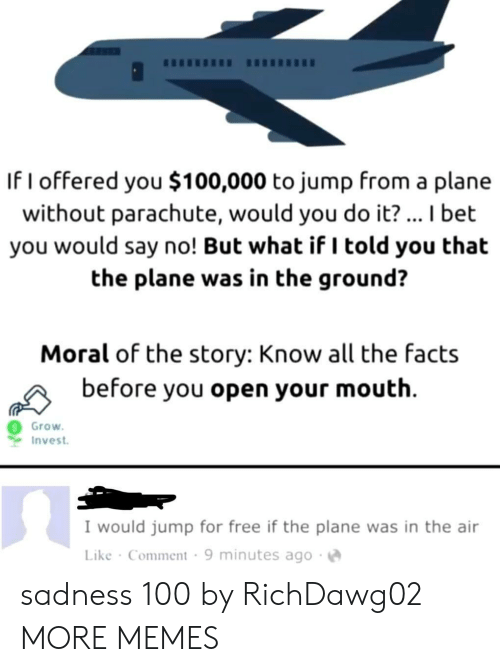 Dank, Facts, and I Bet: If I offered you $100,000 to jump from a plane  without parachute, would you do it?... I bet  you would say no! But what if I told you that  the plane was in the ground?  Moral of the story: Know all the facts  before you open your mouth  Grow  Invest  I would jump for free if the plane was in the air  Like Comment 9 minutes ago sadness 100 by RichDawg02 MORE MEMES