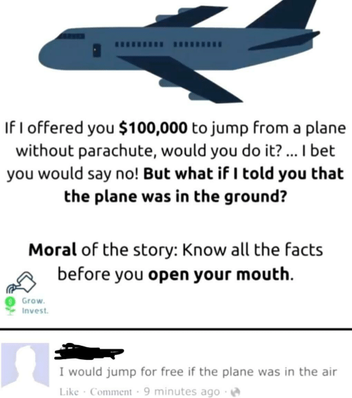 Facts, I Bet, and Free: If I offered you $100,000 to jump from a plar  without parachute, would you do it?... I bet  you would say no! But what if I told you that  the plane was in the ground?  Moral of the story: Know all the facts  before you open your mouth  Grow  Invest  I would jump for free if the plane was in the air  Like Comment 9 minutes ago