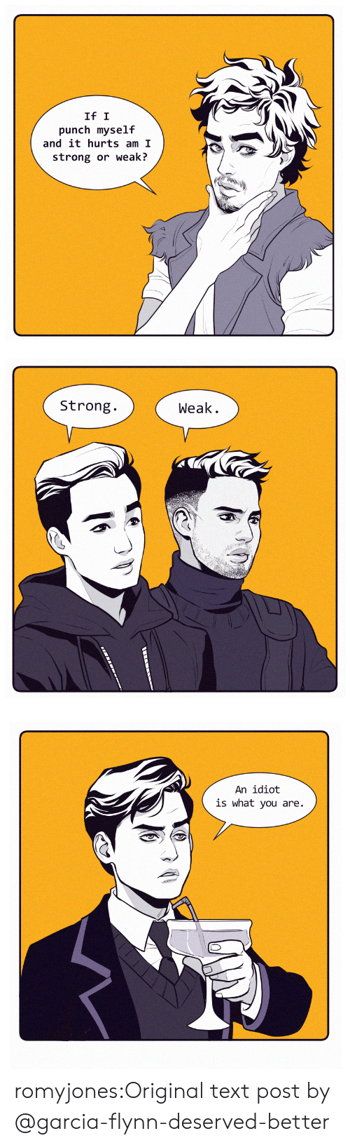 text post: If I  punch myself  and it hurts am I  strong or weaki?   Strong.  Weak.   An idiot  is what you are. romyjones:Original text post by @garcia-flynn-deserved-better