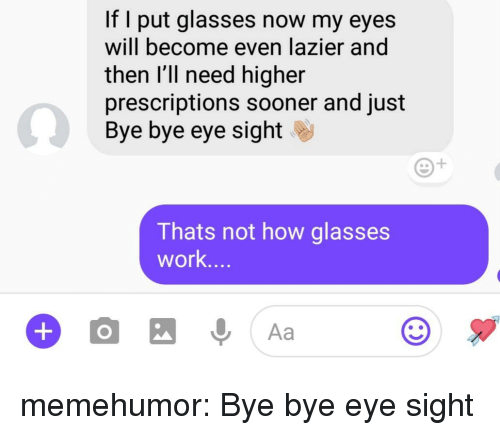 bye bye: If I put glasses now my eyes  will become even lazier and  then l'll need higher  prescriptions sooner and just  Bye bye eye sight  Thats not how glasses  work.. memehumor:  Bye bye eye sight