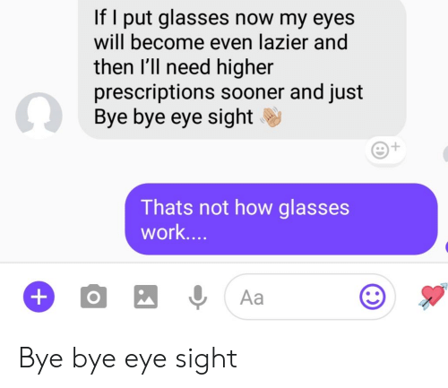 bye bye: If I put glasses now my eyes  will become even lazier and  then l'll need higher  prescriptions sooner and just  Bye bye eye sight  Thats not how glasses  Work.. Bye bye eye sight