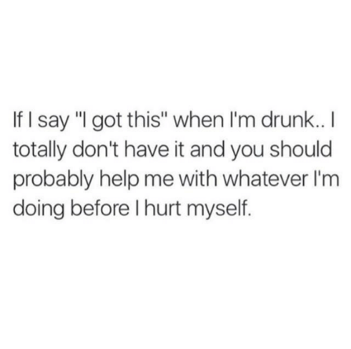 """hurt myself: If I say """"I got this"""" when I'm drunk..I  totally don't have it and you should  probably help me with whatever I'm  doing before I hurt myself"""