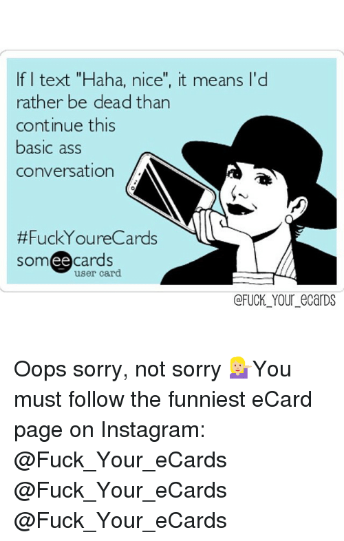 """your ecards: If I text """"Haha, nice"""", it means l'd  rather be dead than  continue this  basic ass  Conversation  Fuck You reCards  ee  cards  user card  (a FUCK YOur eCarDS Oops sorry, not sorry 💁🏼You must follow the funniest eCard page on Instagram: @Fuck_Your_eCards @Fuck_Your_eCards @Fuck_Your_eCards"""
