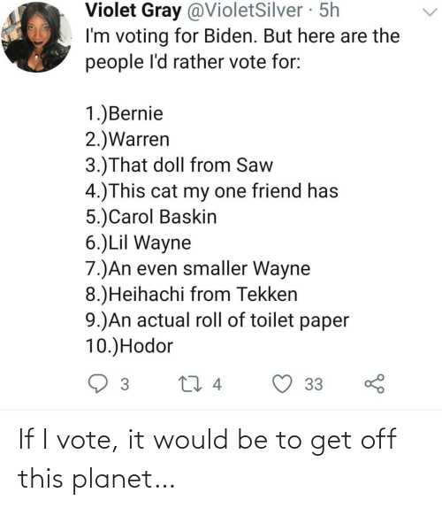 vote: If I vote, it would be to get off this planet…
