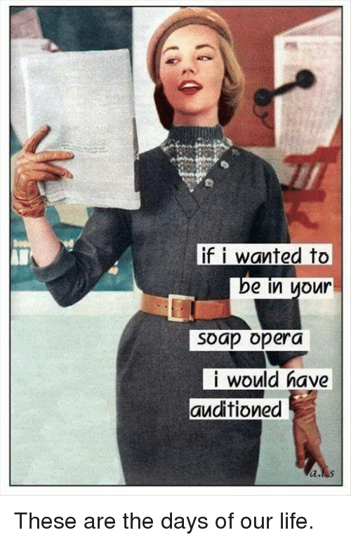 soap opera: if i wanted to  IDe in  your  Soap opera  i would have  auditioned These are the days of our life.