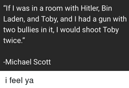"""Shoot Toby Twice: """"If I was in a room with Hitler, Bin  Laden, and Toby, and I had a gun with  two bullies in it, I would shoot Toby  twice.  Michael Scott"""