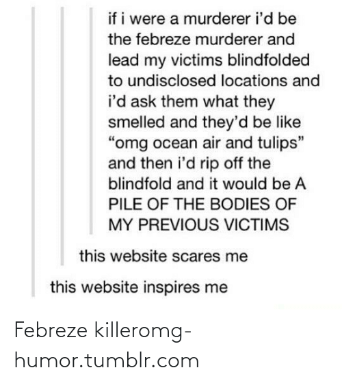 "febreze: if i were a murderer i'd be  the febreze murderer and  lead my victims blindfolded  to undisclosed locations and  i'd ask them what they  smelled and they'd be like  ""omg ocean air and tulips""  and then i'd rip off the  blindfold and it would be A  PILE OF THE BODIES OF  MY PREVIOUS VICTIMS  this website scares me  this website inspires me Febreze killeromg-humor.tumblr.com"