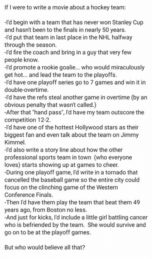 """Western Conference Finals: If I were to write a movie about a hockey team  -I'd begin with a team that has never won Stanley Cup  and hasn't been to the finals in nearly 50 years  -l'd put that team in last place in the NHL halfway  through the season  -l'd fire the coach and bring in a guy that very few  people know  -l'd promote a rookie goalie... who would miraculously  get hot... and lead the team to the playoffs  -I'd have one playoff series go to 7 games and win it in  double-overtime  I'd have the refs steal another game in overtime (by an  obvious penalty that wasn't called.)  After that """"hand pass"""", I'd have my team outscore the  competition 12-2  -I'd have one of the hottest Hollywood stars as their  biggest fan and even talk about the team on Jimmy  Kimmel  -I'd also write a story line about how the other  professional sports team in town (who everyone  loves) starts showing up at games to cheer  During one playoff game, I'd write in a tornado that  cancelled the baseball game so the entire city could  focus on the clinching game of the Western  Conference Finals  -Then l'd have them play the team that beat them 49  years ago, from Boston no less  -And just for kicks, l'd include a little girl battling cancer  who is befriended by the team. She would survive and  go on to be at the playoff games  But who would believe all that?"""