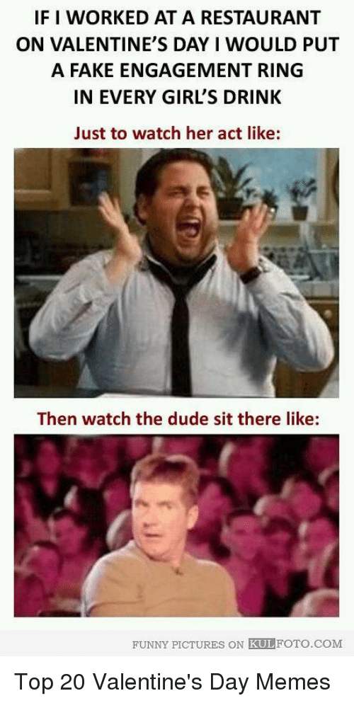 Dude, Fake, and Funny: IF I WORKED AT A RESTAURANT  ON VALENTINE'S DAY I WOULD PUT  A FAKE ENGAGEMENT RING  IN EVERY GIRL'S DRINK  Just to watch her act like:  Then watch the dude sit there like:  FUNNY PICTURES ON KULFOTO.COM Top 20 Valentine's Day Memes