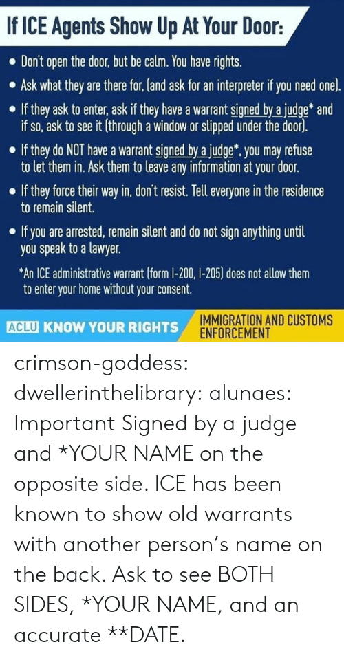Remain Silent: If ICE Agents Show Up At Your Door:  Don't open the door, but be calm. You have rights.  Ask what they are there for, (and ask for an interpreter if you need one).  If they ask to enter, ask if they have a warrant signed by a judge* and  if so, ask to see it (through a window or slipped under the door).  If they do NOT have a warrant signed by a judge. you may refuse  to let them in. Ask them to leave any information at your door.  If they force their way in, don't resist. Tell everyone in the residence  to remain silent.  If you are arrested, remain silent and do not sign anything until  you speak to a lawyer.  An ICE administrative warrant (form I-200, I-205) does not allow them  to enter your home without your consent.  IMMIGRATION AND CUSTOMS  ENFORCEMENT  ACLU KNOW YOUR RIGHTS crimson-goddess:  dwellerinthelibrary:  alunaes: Important   Signed by a judge and *YOUR NAME on the opposite side. ICE has been known to show old warrants with another person's name on the back. Ask to see BOTH SIDES, *YOUR NAME, and an accurate **DATE.