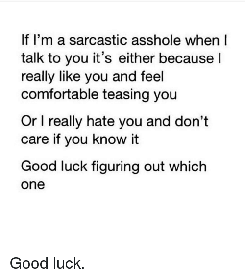 Assholism: If I'm a sarcastic asshole when I  talk to you it's either because  I  really like you and feel  comfortable teasing you  Or l really hate you and don't  care if you know it  Good luck figuring out which  One Good luck.