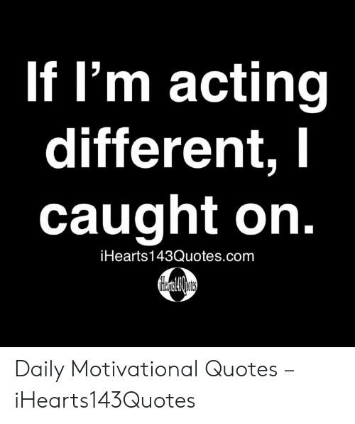 Quotes, Acting, and Com: If I'm acting  lifferen  caught on.  iHearts143Quotes.com Daily Motivational Quotes – iHearts143Quotes