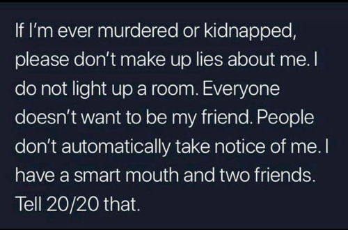 automatically: If I'm ever murdered or kidnapped,  please don't make up lies about me. I  do not light up a room. Everyone  doesn't want to be my friend. People  don't automatically take notice of me. I  have a smart mouth and two friends.  Tell 20/20 that.