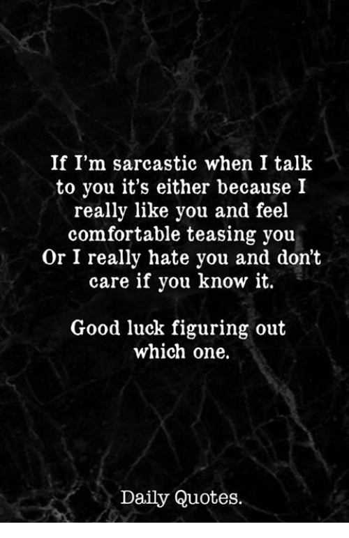 Comfortable, Good, and Quotes: If I'm sarcastic when I talk  to you it's either because I  really like you and feel  comfortable teasing you  Or I really hate you and don't  care if you know it.  Good luck figuring out  which one.  Daily Quotes.
