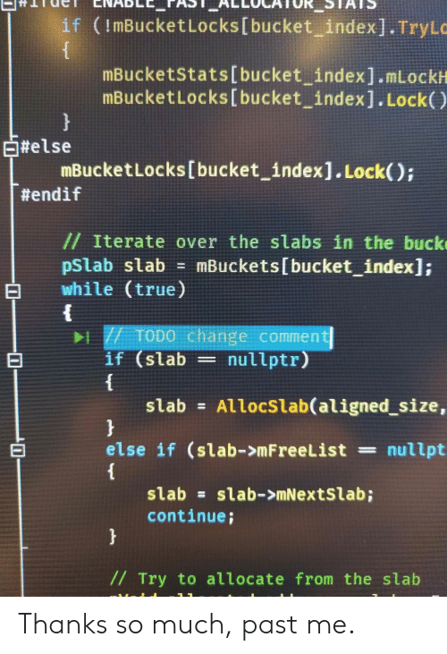 True, Change, and Index: if (ImBucketLocks [bucket_ index]. TryL  mBucketstats[bucket index].mLockH  mBucketLocks[bucket index]. Lock()  白#else  mBucketLocks[bucket index].Lock();  #endif  // Iterate over the slabs in the buck  pstab stab = mBuckets(bucket-index];  while (true)  1 /7 ToDo change comment  if (slab = nullptr)  slab = Allocstab(aligned, size,  else if (slab->mFreeList = nullpt  slabslab->mNextSlab;  continue;  // Try to allocate from the slab Thanks so much, past me.