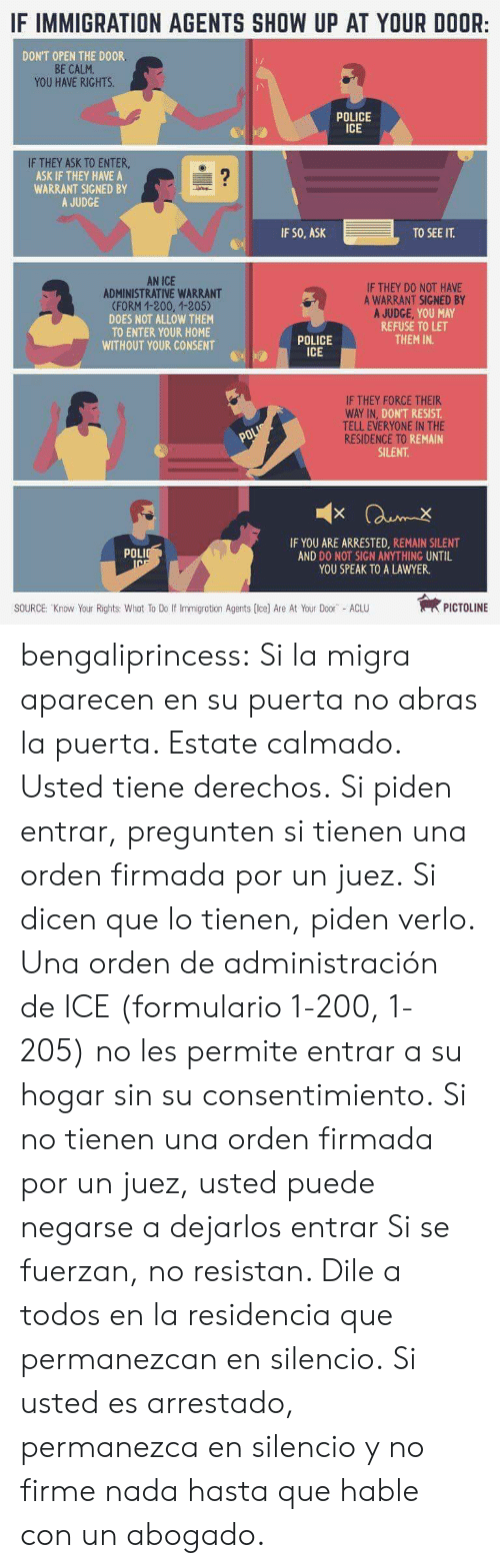 Orden: IF IMMIGRATION AGENTS SHOW UP AT YOUR DOOR:  DON'T OPEN THE DOOR  BE CALM  YOU HAVE RIGHTS  POLICE  ICE  IF THEY ASK TO ENTER  ASK IF THEY HAVE A  WARRANT SIGNED BY  A JUDGE  IF SO, ASK  TO SEE IT.  AN ICE  ADMINISTRATIVE WARRANT  (FORM 1-200, 1-205)  DOES NOT ALLOW THEM  TO ENTER YOUR HOME  WITHOUT YOUR CONSENT  IF THEY D0 NOT HAVE  A WARRANT SIGNED BY  REFUSE TO LET  THEM IN.  POLICE  ICE  IF THEY FORCE THEIR  DON'T RESIST  TELL EVERYONE IN THE  iki REMAIN  SILENT  RESIDENCE TO R  IF YOU ARE ARRESTED, REMAIN SILENT  AND DO NOT SIGN ANYTHING UNTIL  YOU SPEAK TO A LAWYER.  POLI  SOURCE: Know Your Rights: Whot To Do If Immigration Agents (Ice) Are At Your Door ACLU  PICTOLINE bengaliprincess:  Si la migra aparecen en su puerta no abras la puerta. Estate calmado. Usted tiene derechos. Si piden entrar, pregunten si tienen una orden firmada por un juez. Si dicen que lo tienen, piden verlo. Una orden de administración de ICE (formulario 1-200, 1-205) no les permite entrar a su hogar sin su consentimiento. Si no tienen una orden firmada por un juez, usted puede negarse a dejarlos entrar Si se fuerzan, no resistan. Dile a todos en la residencia que permanezcan en silencio. Si usted es arrestado, permanezca en silencio y no firme nada hasta que hable con un abogado.