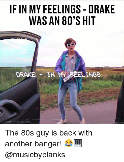 80s, Drake, and Memes: IF IN MY FEELINGS -DRAKE  WAS AN 80'S HIT  DRAKE- IN MY FEELINGS The 80s guy is back with another banger! 😂🎹 @musicbyblanks