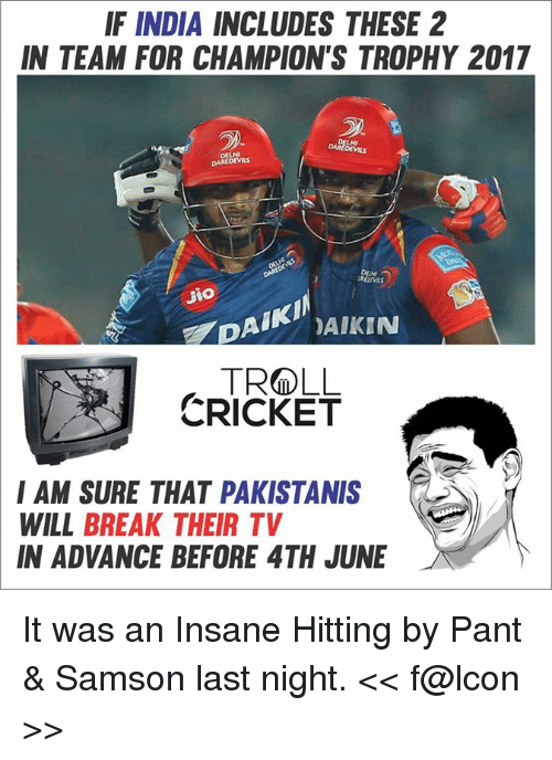 Memes, Break, and Cricket: IF INDIA INCLUDES THESE 2  IN TEAM FOR CHAMPION'S TROPHY 2017  DELHI  DAIKI  DAIKIN  TRO LL  CRICKET  I AM SURE THAT PAKISTANIS  WILL BREAK THEIR TV  IN ADVANCE BEFORE 4TH JUNE It was an Insane Hitting by Pant & Samson last night.  << f@lcon >>