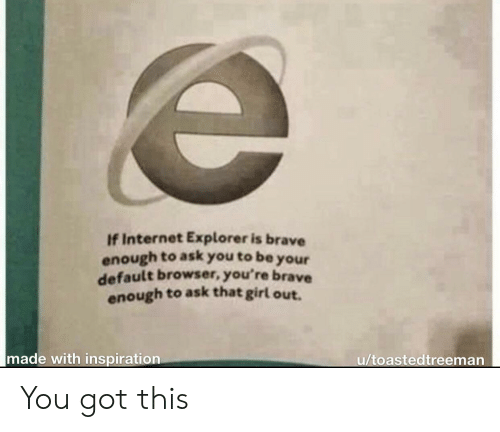 Default: If Internet Explorer is brave  enough to ask you to be  your  default browser, you're brave  enough to ask that girl out.  made with inspiration  u/toastedtreeman You got this