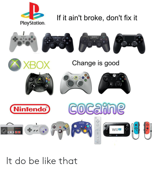 Be Like, Nintendo, and PlayStation: If it ain't broke, don't fix it  PlayStation  SONY  SONY  SONY  Change is good  ХВОX  хвох  COcaine  Nintendo  AAL  EREE  Wiiu  Wii It do be like that