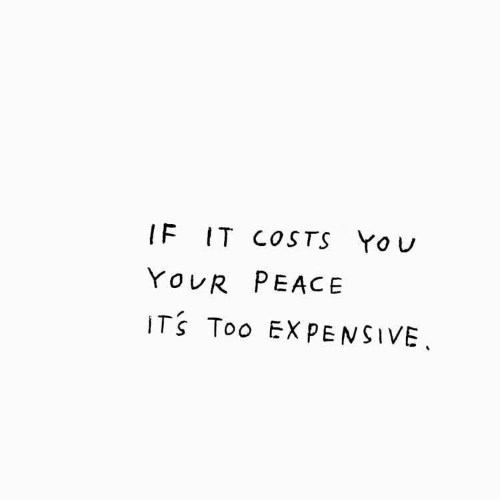 Too Expensive: IF IT COSTS YoU  YOUR PEACE  ITS Too EXPENSIVE