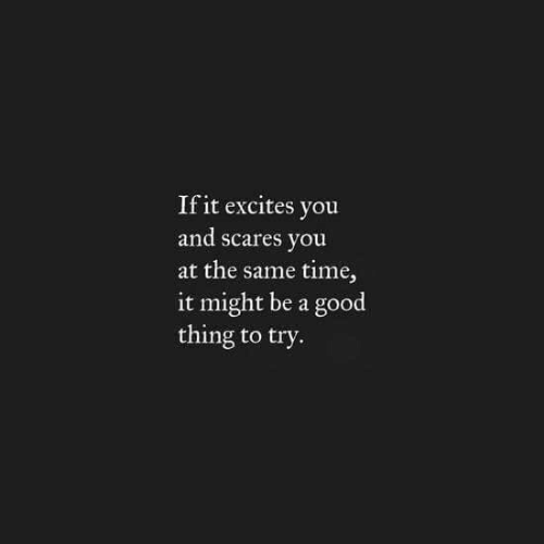 Good, Time, and Thing: If it excites vou  and scares you  at the same time,  it might be a good  thing to try.
