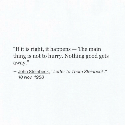 "Good, John Steinbeck, and Nov: ""If it is right, it happens The main  thing is not to hurry. Nothing good gets  away.""  - John Steinbeck,"" Letter to Thom Steinbeck,""  10 Nov. 1958"