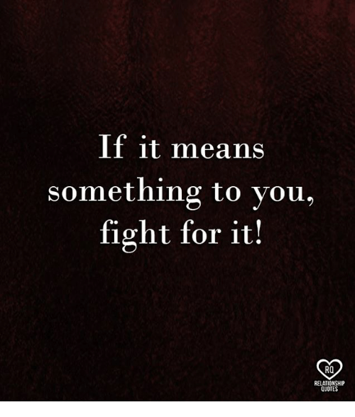 Memes, Quotes, and Fight: If it means  something to you,  fight for it!  RO  RELATIONSHIP  QUOTES
