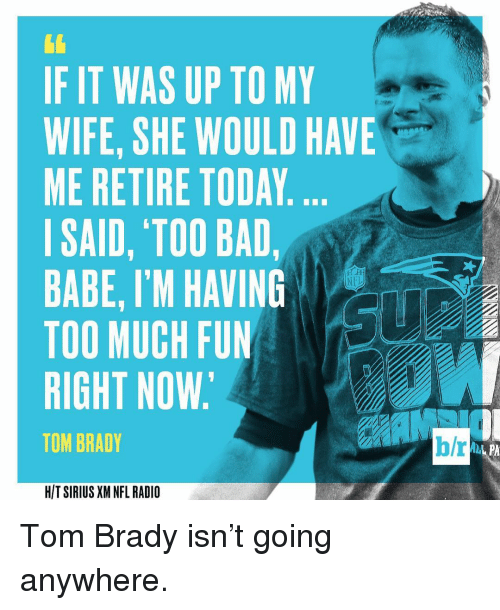 Sports, Sirius, and Sirius Xm: IF IT WAS UP TO MY  WIFE, SHE WOULD HAVE  ME RETIRE TODAY  I SAID, TOO BAD,  BABE, I'M HAVING  TOO MUCH FUN  RIGHT NOW.  TOM BRADY  HIT SIRIUS XM NFL RADIO  b/r Tom Brady isn't going anywhere.