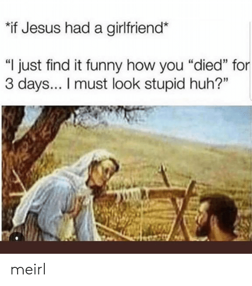 "You Died: ""if Jesus had a girlfriend*  ""I just find it funny how you ""died"" for  3 days... I must look stupid huh?"" meirl"