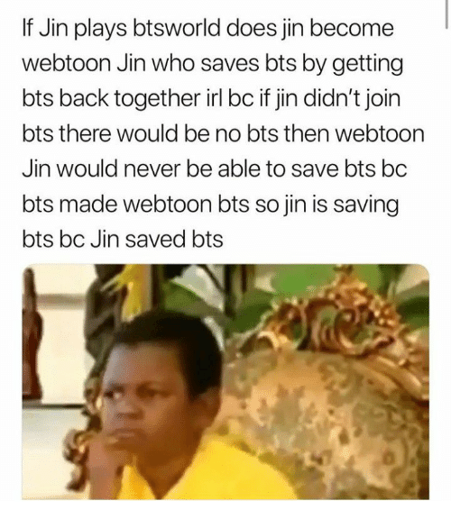 Bts, Never, and Irl: If Jin plays btsworld does jin become  webtoon Jin who saves bts by getting  bts back together irl bc if jin didn't join  bts there would be no bts then webtoon  Jin would never be able to save bts bc  bts made webtoon bts so jin is saving  bts bc Jin saved bts